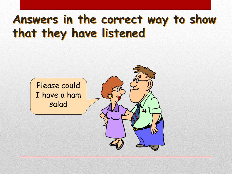 Answers in the correct way to show that they have listened