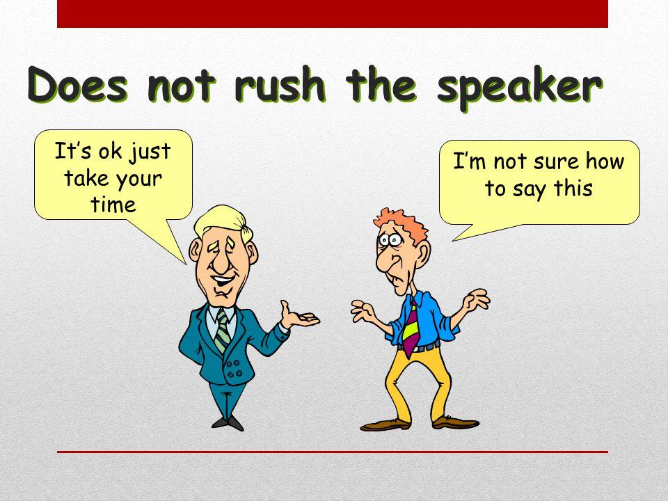 Does not rush the speaker