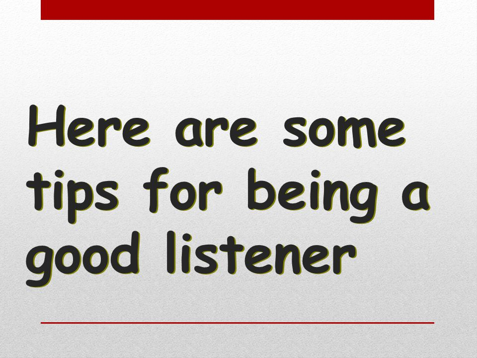 Here are some tips for being a good listener