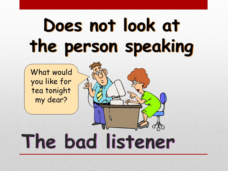 Does not look at the person speaking