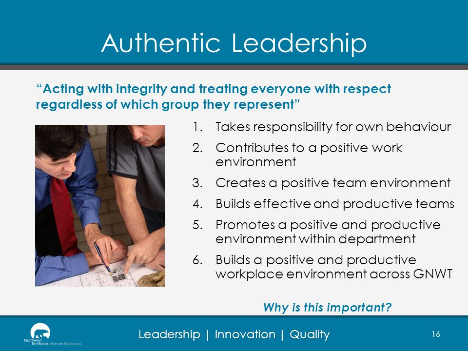 Authentic Leadership Acting with integrity and treating everyone with respect regardless of which group they represent