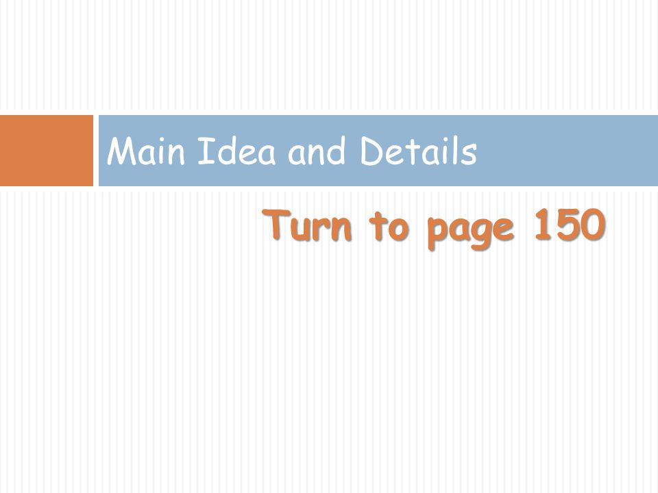 Main Idea and Details Turn to page 150