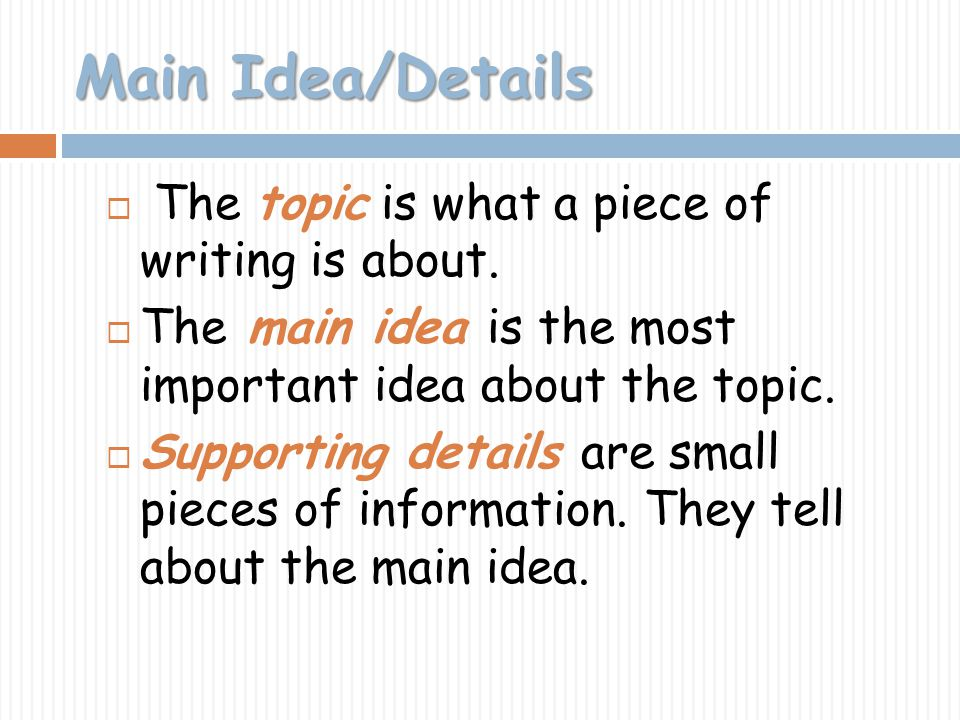 Main Idea/Details The topic is what a piece of writing is about.
