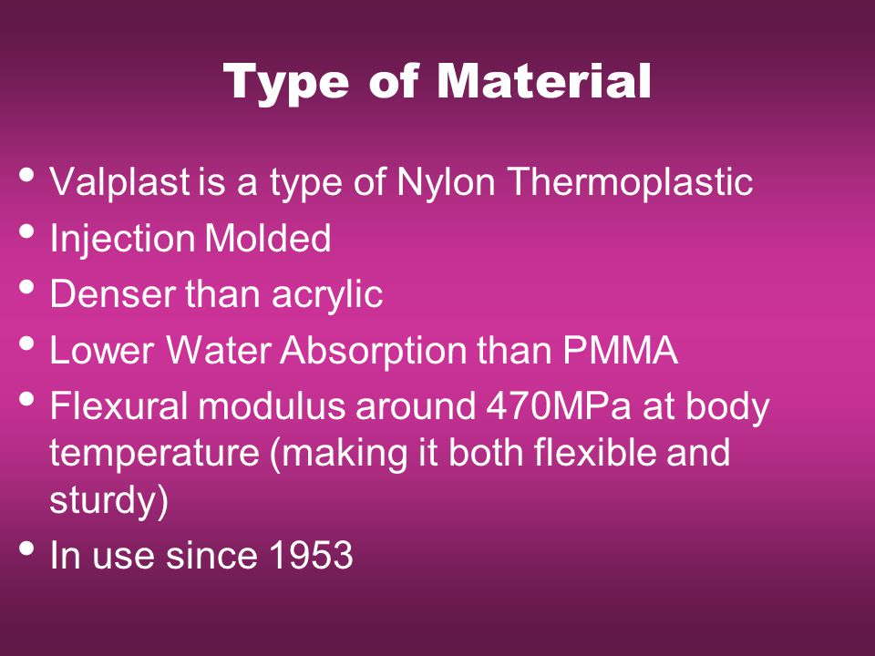 Type of Material Valplast is a type of Nylon Thermoplastic