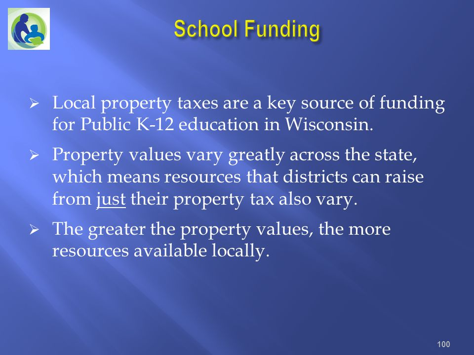 School Funding Local property taxes are a key source of funding for Public K-12 education in Wisconsin.