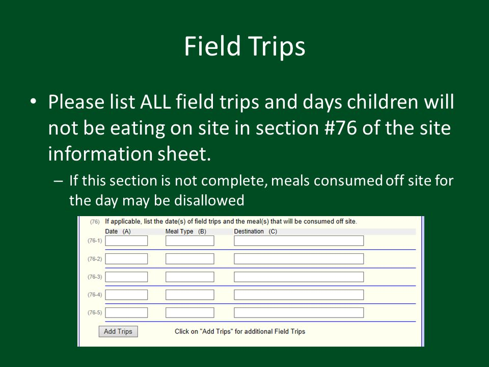 Field Trips Please list ALL field trips and days children will not be eating on site in section #76 of the site information sheet.