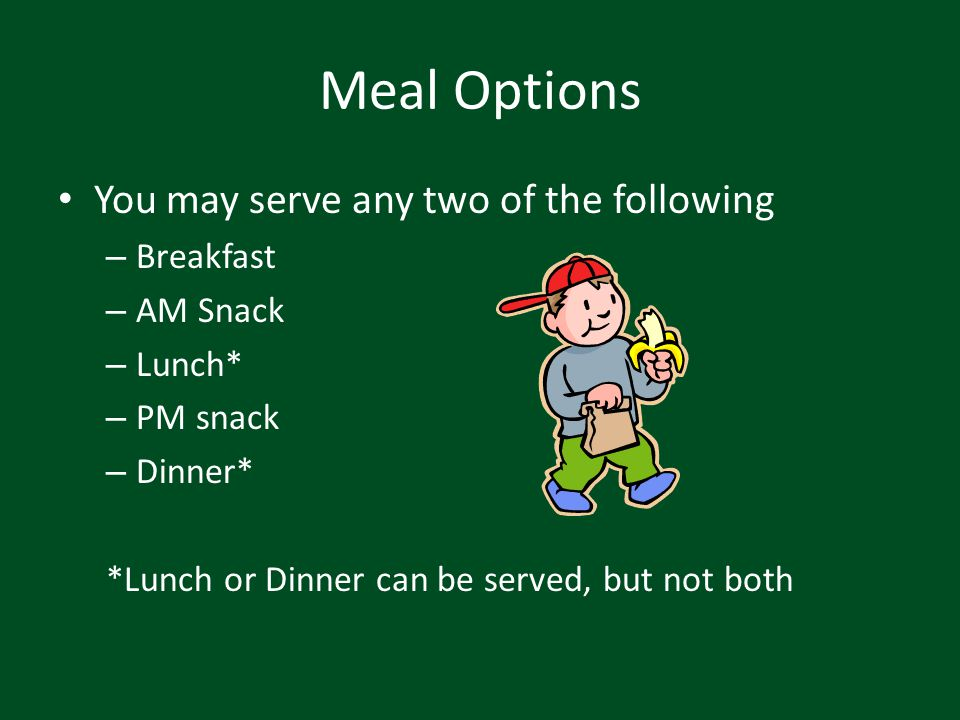Meal Options You may serve any two of the following Breakfast AM Snack
