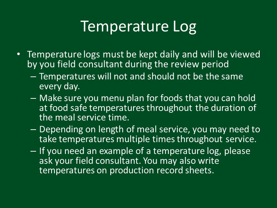 Temperature Log Temperature logs must be kept daily and will be viewed by you field consultant during the review period.