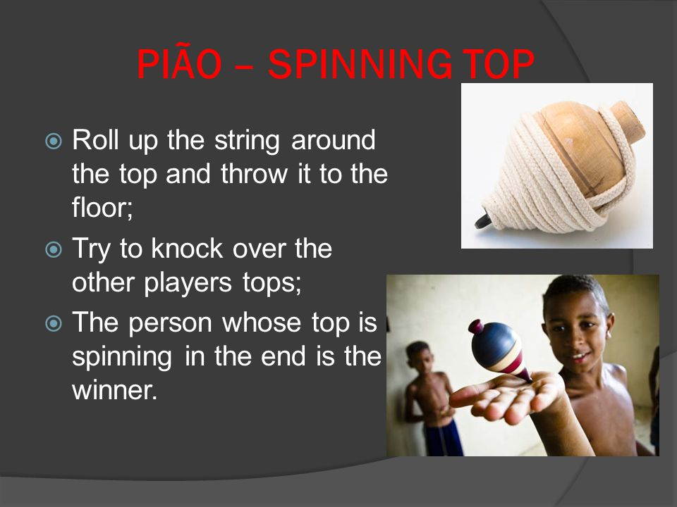 PIÃO – SPINNING TOP Roll up the string around the top and throw it to the floor; Try to knock over the other players tops;