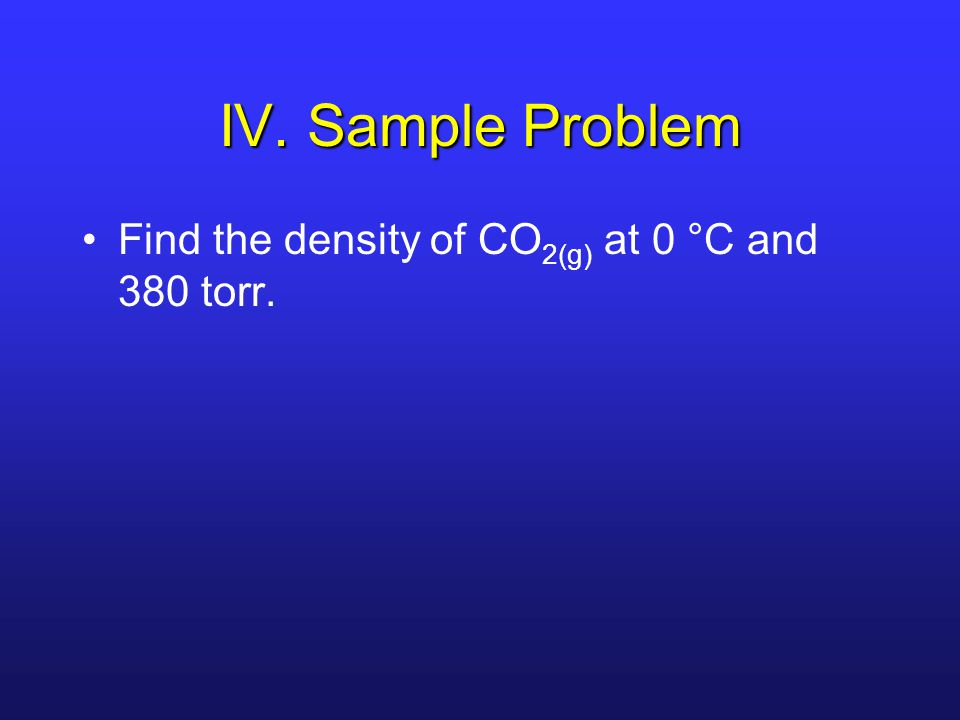 IV. Sample Problem Find the density of CO2(g) at 0 °C and 380 torr.