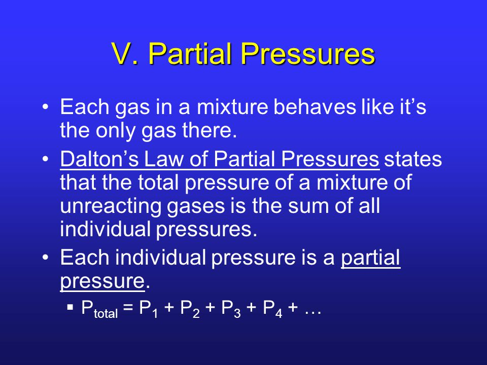 V. Partial Pressures Each gas in a mixture behaves like it's the only gas there.