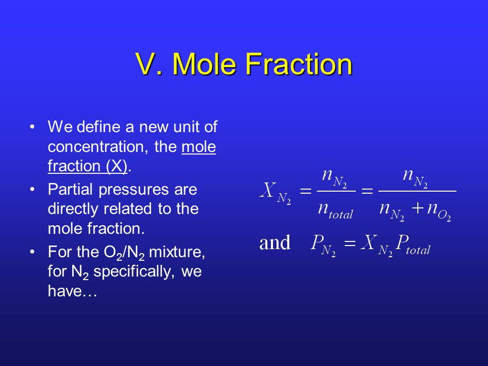 V. Mole Fraction We define a new unit of concentration, the mole fraction (X). Partial pressures are directly related to the mole fraction.