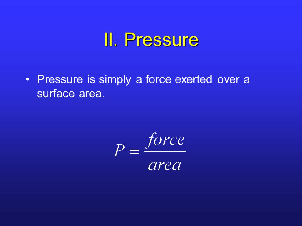 II. Pressure Pressure is simply a force exerted over a surface area.