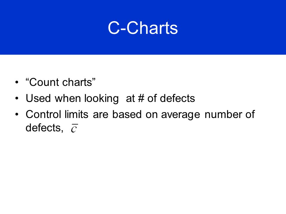 C-Charts Count charts Used when looking at # of defects