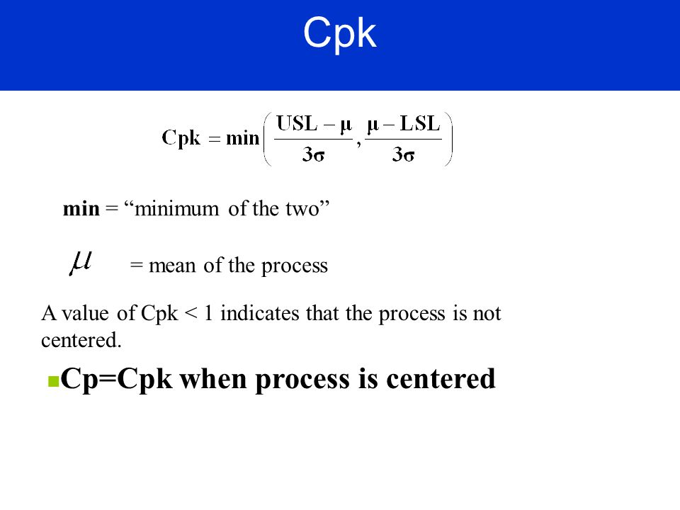 Cpk Cp=Cpk when process is centered min = minimum of the two