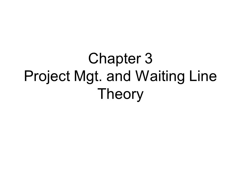 Chapter 3 Project Mgt. and Waiting Line Theory