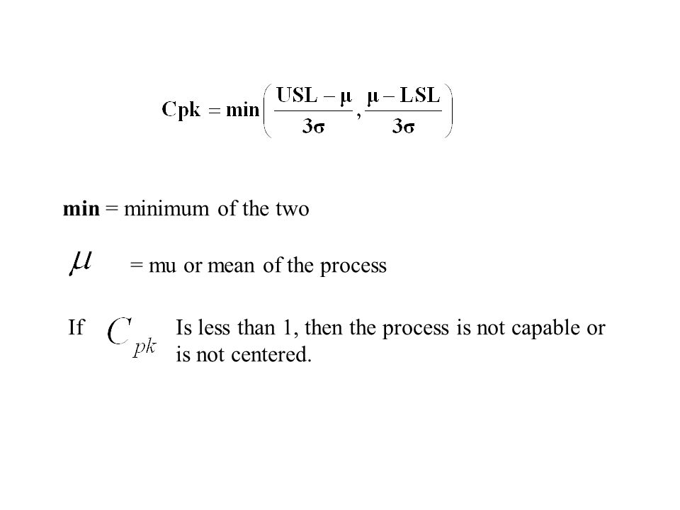 min = minimum of the two = mu or mean of the process. If. Is less than 1, then the process is not capable or.