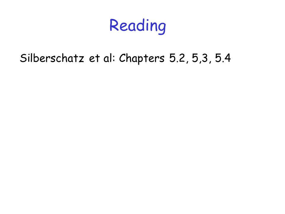 Reading Silberschatz et al: Chapters 5.2, 5,3, 5.4