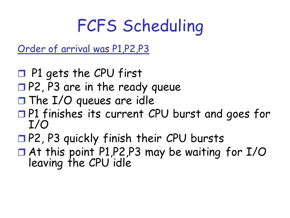 FCFS Scheduling P1 gets the CPU first P2, P3 are in the ready queue