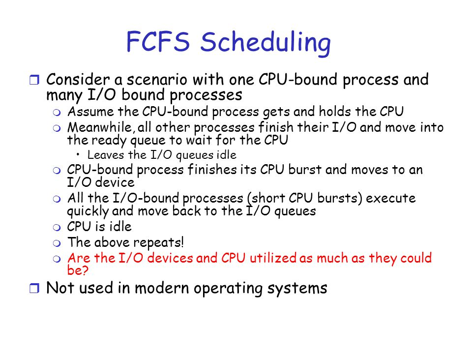 FCFS Scheduling Consider a scenario with one CPU-bound process and many I/O bound processes. Assume the CPU-bound process gets and holds the CPU.