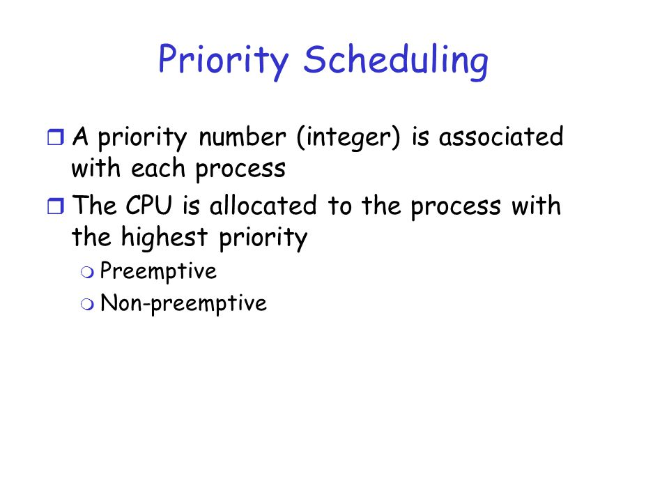 Priority Scheduling A priority number (integer) is associated with each process. The CPU is allocated to the process with the highest priority.
