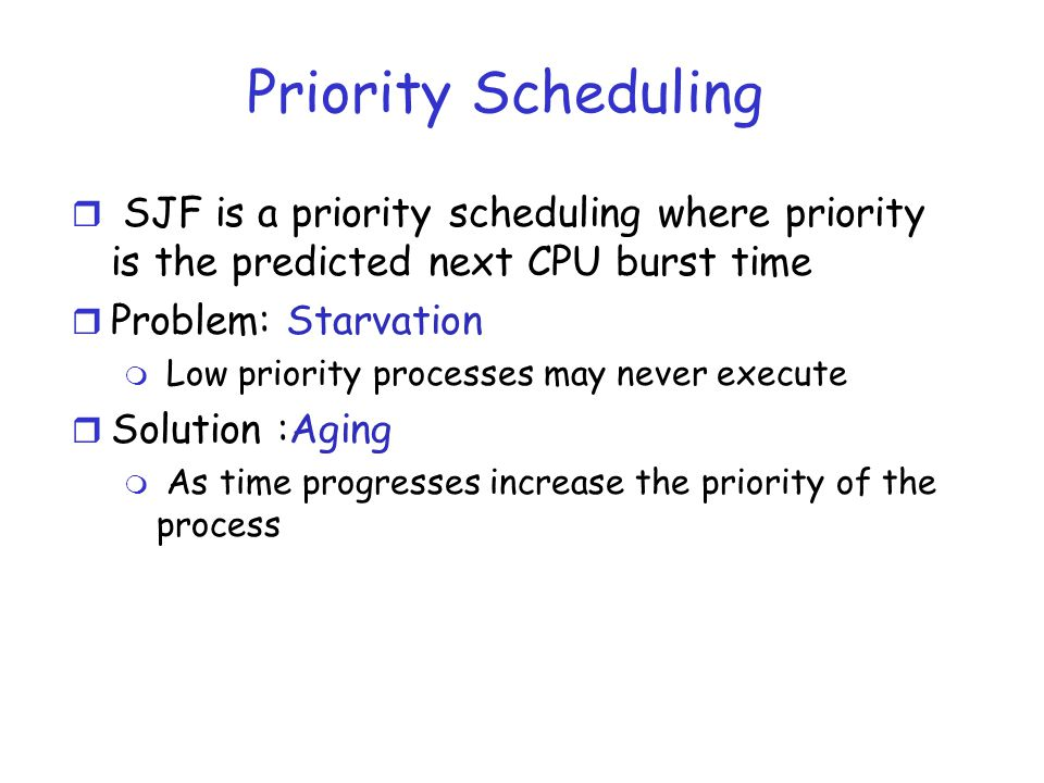 Priority Scheduling SJF is a priority scheduling where priority is the predicted next CPU burst time.