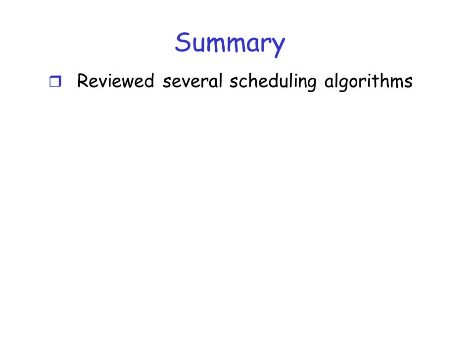 Summary Reviewed several scheduling algorithms