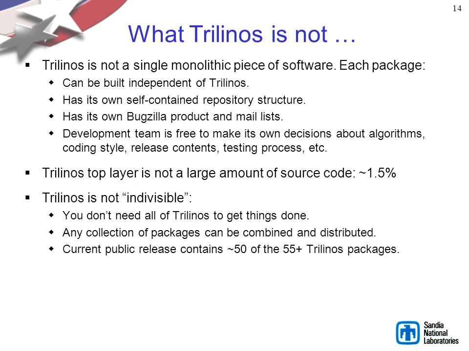 14 What Trilinos is not … Trilinos is not a single monolithic piece of software. Each package: Can be built independent of Trilinos.