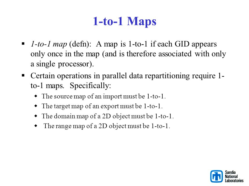 1-to-1 Maps 1-to-1 map (defn): A map is 1-to-1 if each GID appears only once in the map (and is therefore associated with only a single processor).