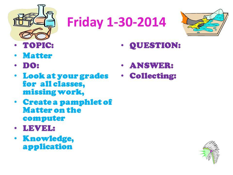 Friday 1-30-2014 TOPIC: Matter DO: