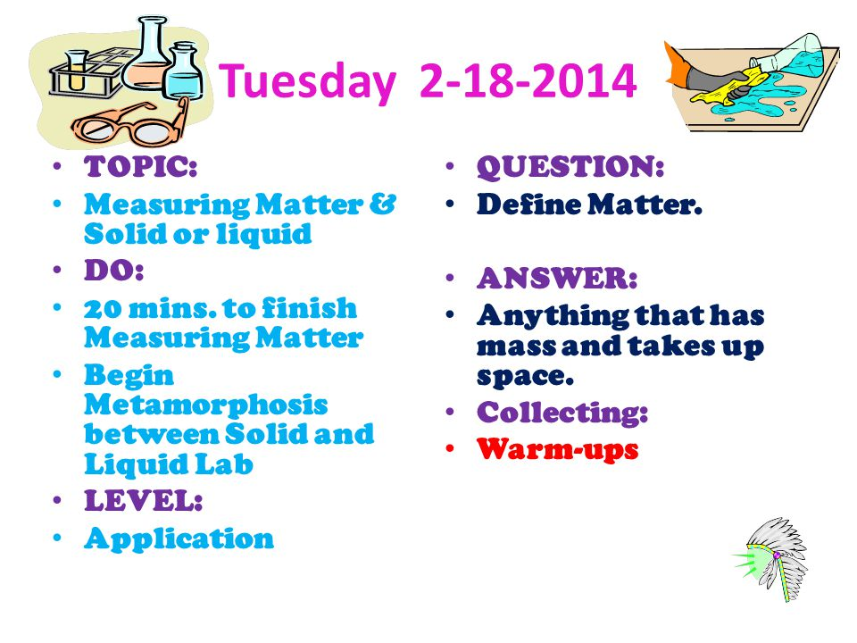 Tuesday 2-18-2014 TOPIC: Measuring Matter & Solid or liquid DO: