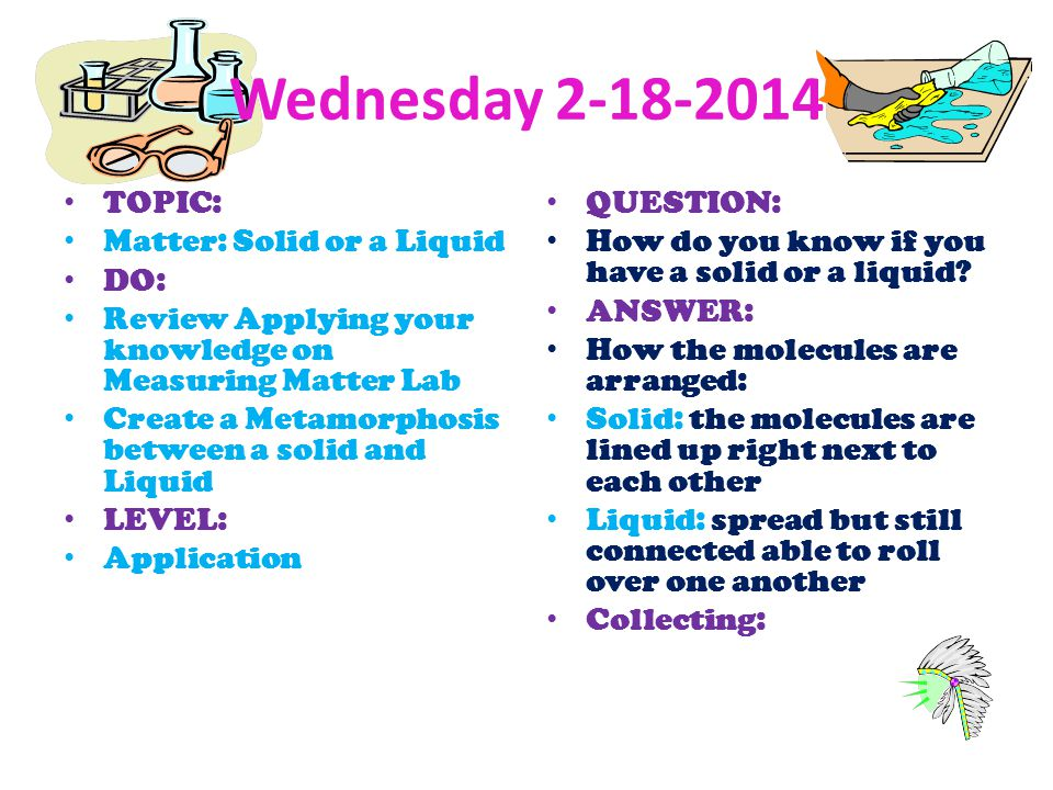 Wednesday 2-18-2014 TOPIC: Matter: Solid or a Liquid DO: