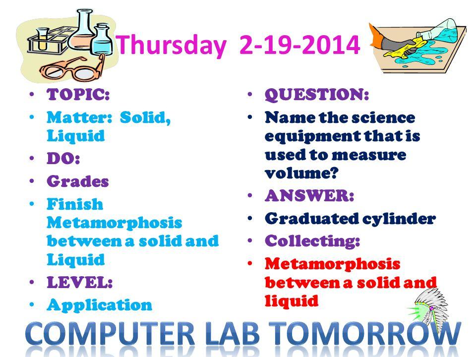 Computer lab Tomorrow Thursday 2-19-2014 TOPIC: Matter: Solid, Liquid