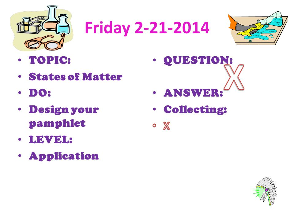 X Friday 2-21-2014 TOPIC: States of Matter DO: Design your pamphlet