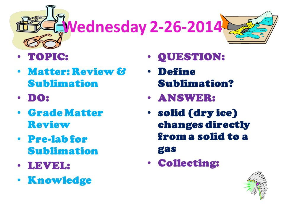 Wednesday 2-26-2014 TOPIC: Matter: Review & Sublimation DO: