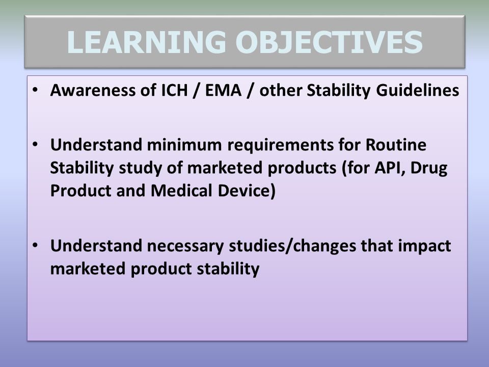 LEARNING OBJECTIVES Awareness of ICH / EMA / other Stability Guidelines.