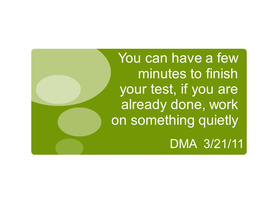 You can have a few minutes to finish your test, if you are already done, work on something quietly