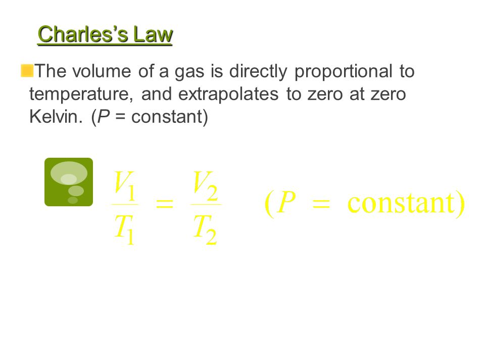 Charles's Law The volume of a gas is directly proportional to temperature, and extrapolates to zero at zero Kelvin.