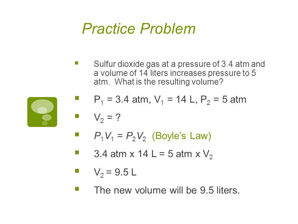 Practice Problem P1 = 3.4 atm, V1 = 14 L, P2 = 5 atm V2 =