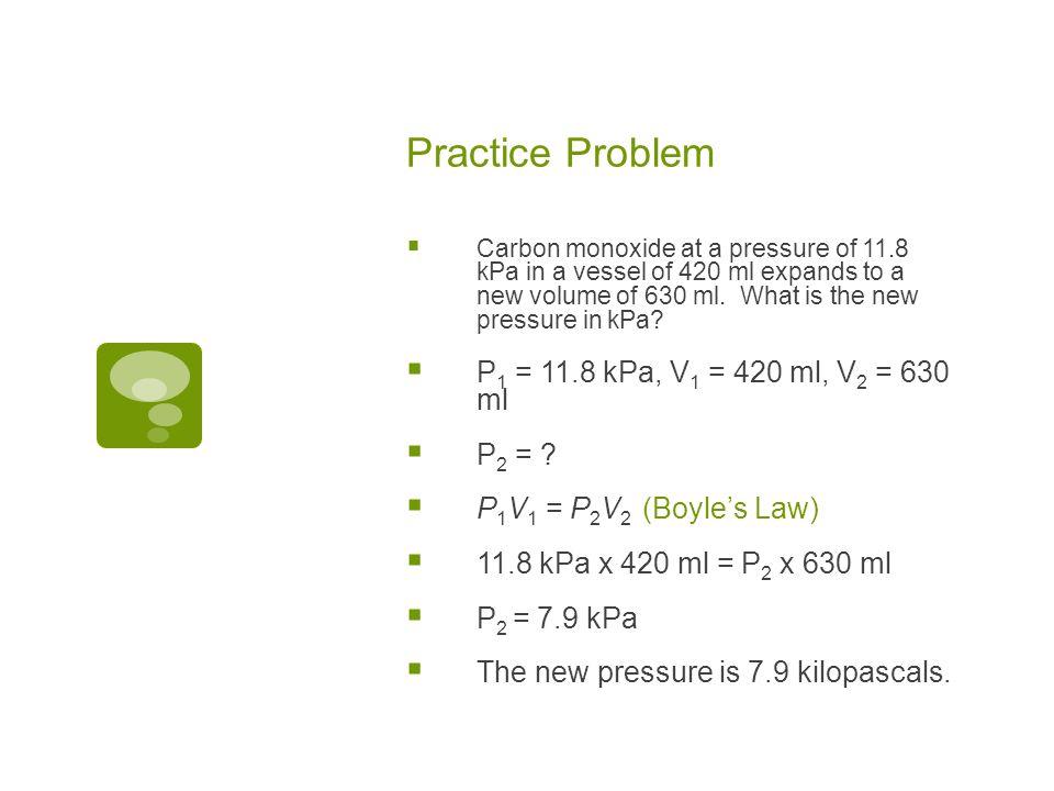 Practice Problem P1 = 11.8 kPa, V1 = 420 ml, V2 = 630 ml P2 =