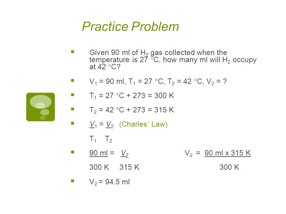 Practice Problem Given 90 ml of H2 gas collected when the temperature is 27 C, how many ml will H2 occupy at 42 C