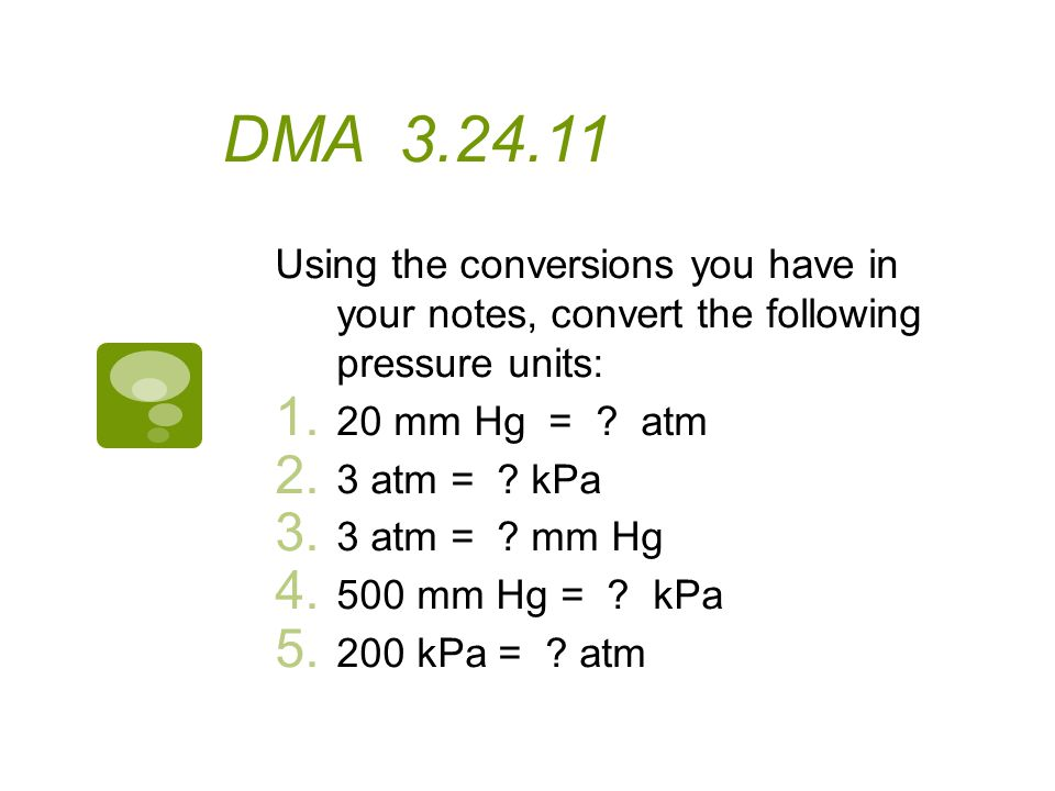 DMA 3.24.11 Using the conversions you have in your notes, convert the following pressure units: 20 mm Hg = atm.