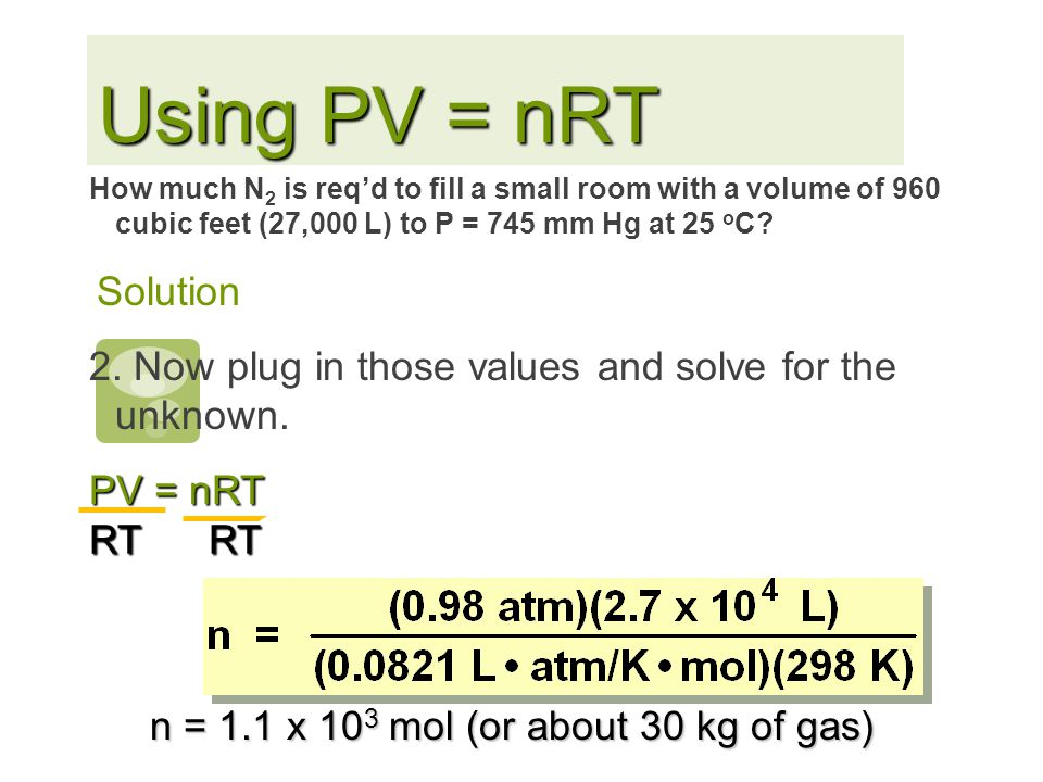 Using PV = nRT 2. Now plug in those values and solve for the unknown.