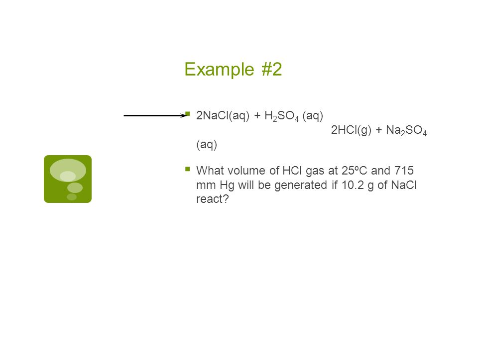 Example #2 2NaCl(aq) + H2SO4 (aq) 2HCl(g) + Na2SO4 (aq)