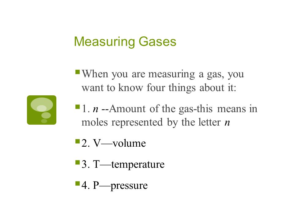Measuring Gases When you are measuring a gas, you want to know four things about it: