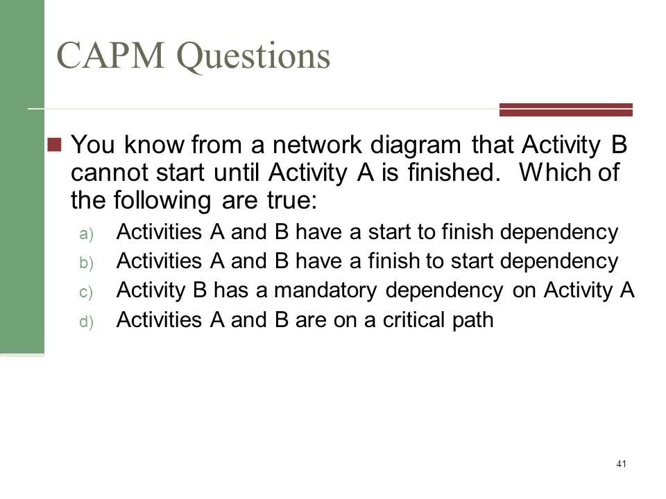 CAPM Questions You know from a network diagram that Activity B cannot start until Activity A is finished. Which of the following are true: