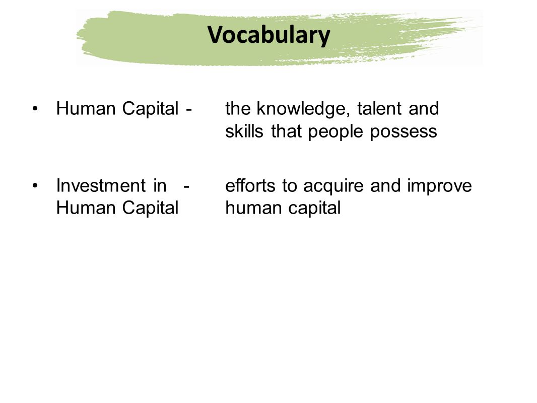 Vocabulary Human Capital - the knowledge, talent and skills that people possess.