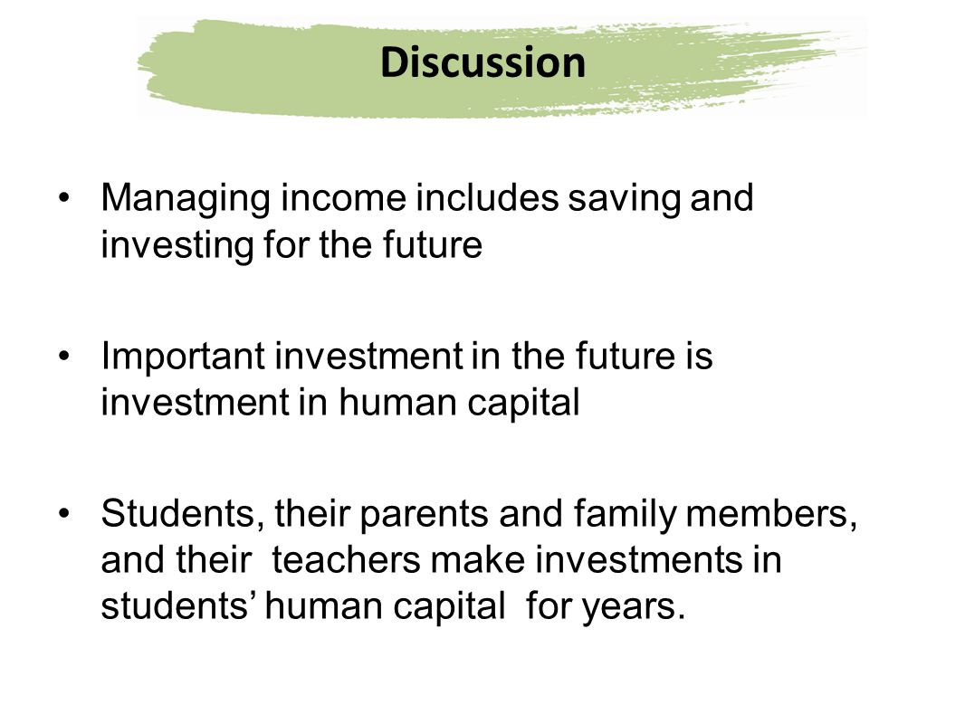 Discussion Managing income includes saving and investing for the future. Important investment in the future is investment in human capital.
