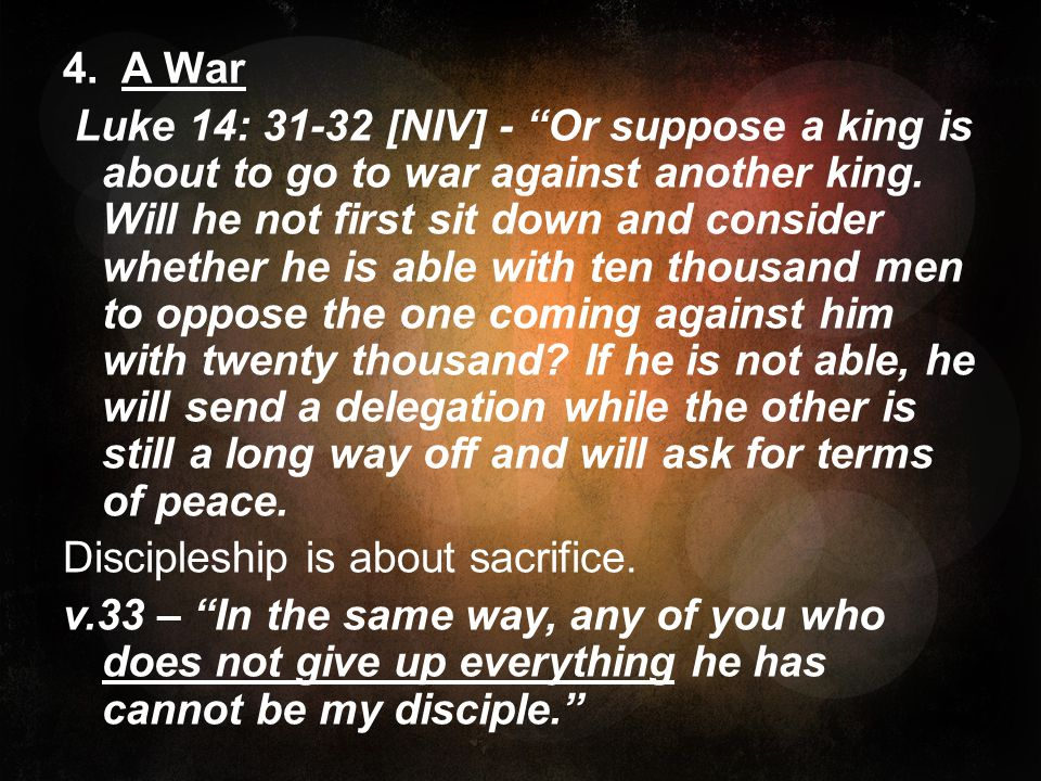 4. A War Luke 14: [NIV] - Or suppose a king is about to go to war against another king.