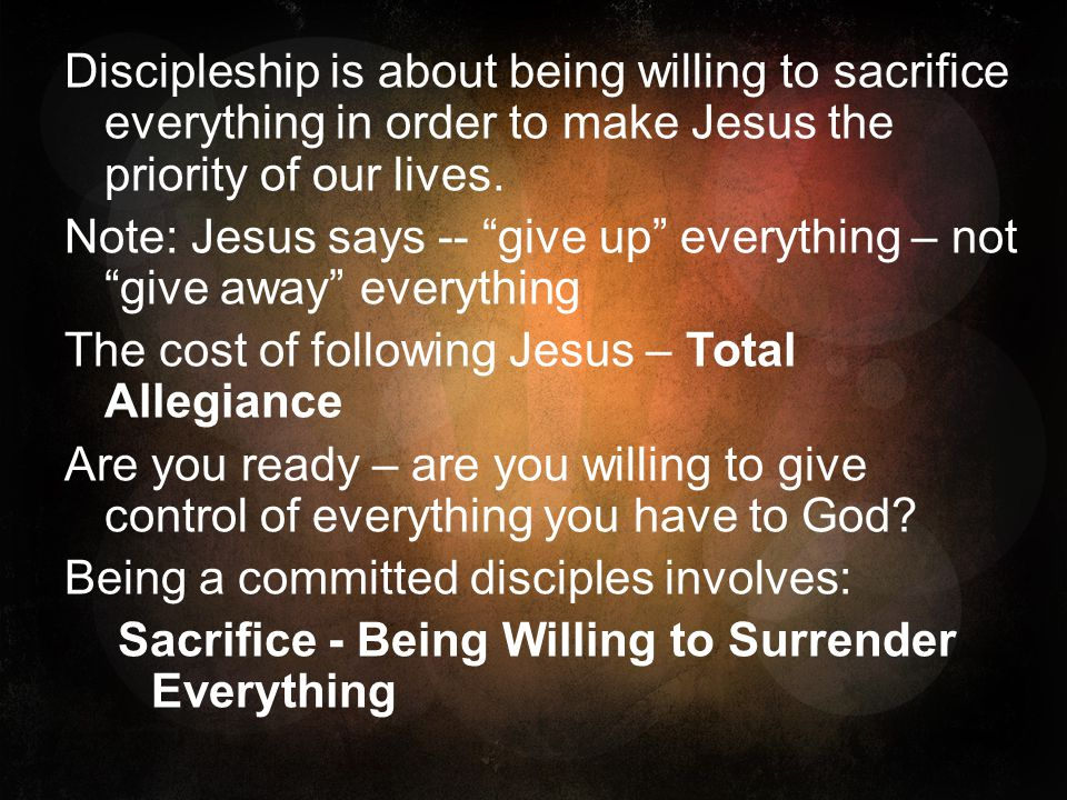 Discipleship is about being willing to sacrifice everything in order to make Jesus the priority of our lives.